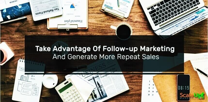 """header image of the blog title """"Take Advantage Of Follow-Up Marketing And Generate More Repeat Sales"""" with clattered documents, newspaper, coffee, laptop, calculator, pen and a cellphone on a wooden table"""