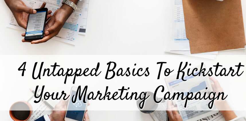 """header image of the blog title """"4 Untapped Basics To Kickstart Your Marketing Campaign"""" with an overhead shot of three persons holding gadgets and scattered document papers on a white table"""